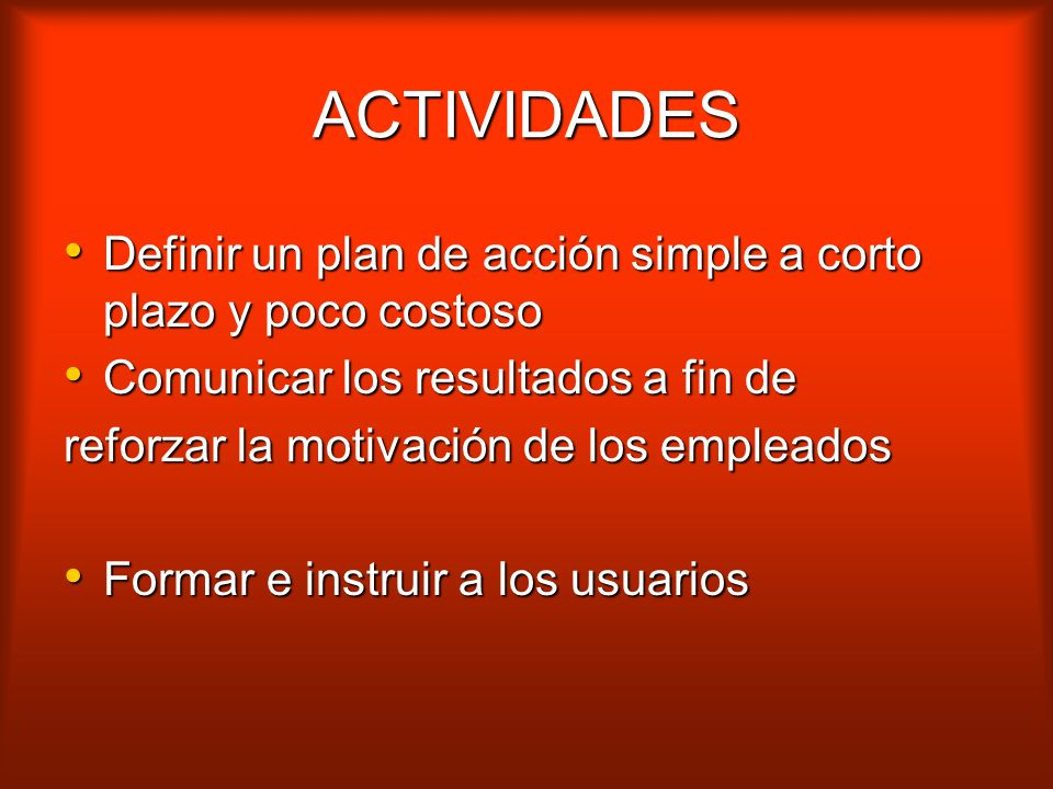ACTIVIDADES Definir un plan de acción simple a corto plazo y poco costoso. Comunicar los resultados a fin de.