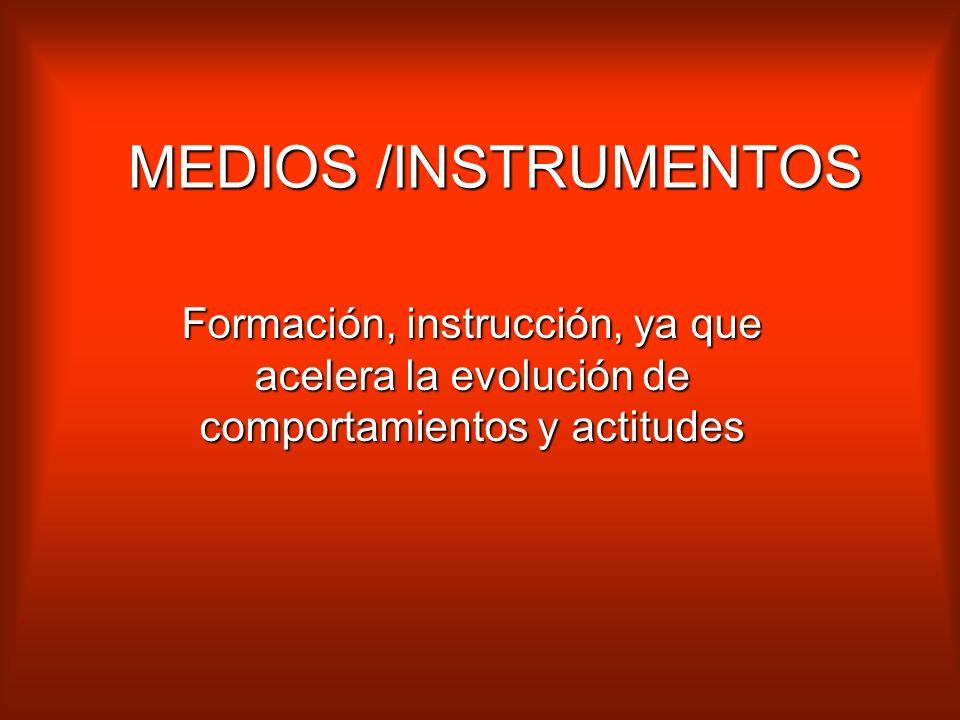MEDIOS /INSTRUMENTOS Formación, instrucción, ya que acelera la evolución de comportamientos y actitudes.