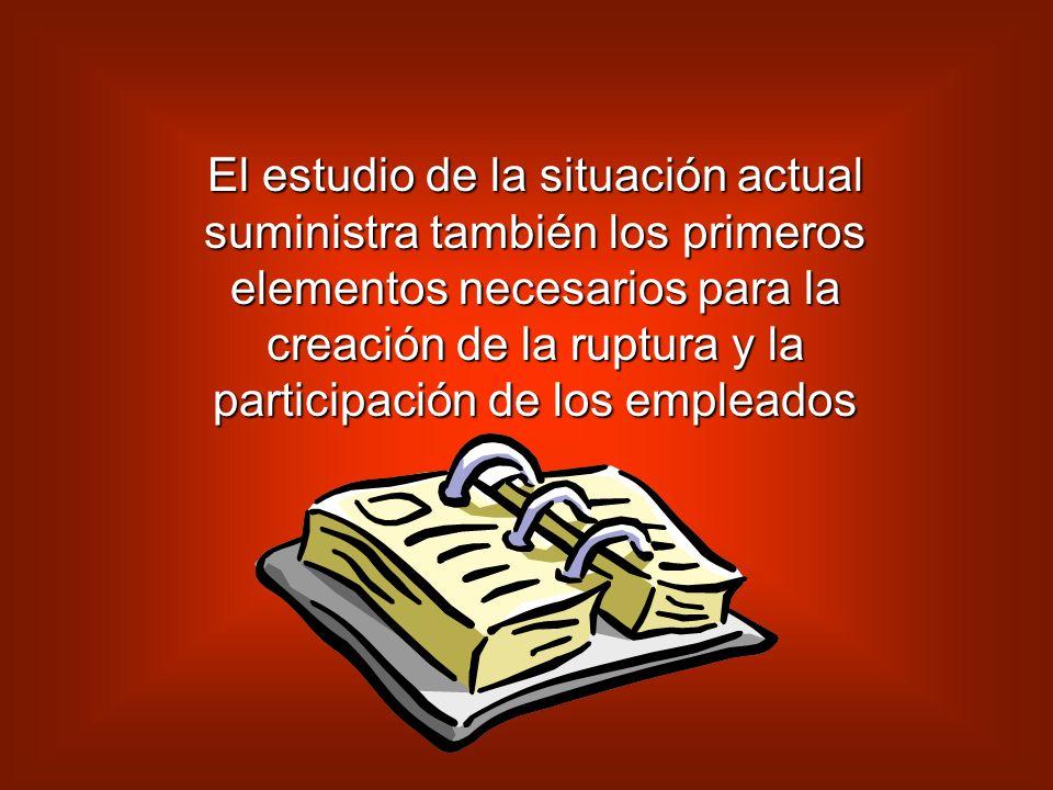 El estudio de la situación actual suministra también los primeros elementos necesarios para la creación de la ruptura y la participación de los empleados