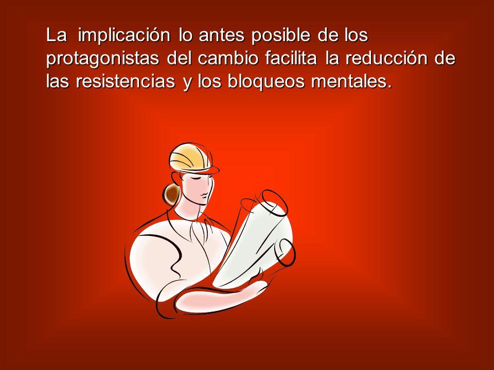 La implicación lo antes posible de los protagonistas del cambio facilita la reducción de las resistencias y los bloqueos mentales.
