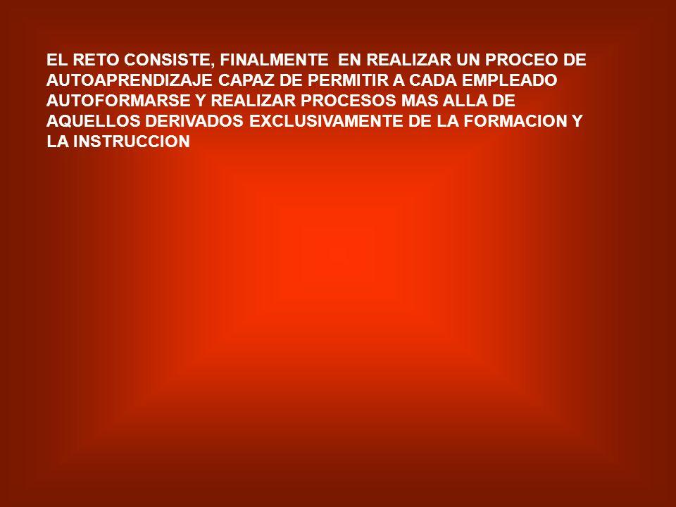 EL RETO CONSISTE, FINALMENTE EN REALIZAR UN PROCEO DE AUTOAPRENDIZAJE CAPAZ DE PERMITIR A CADA EMPLEADO AUTOFORMARSE Y REALIZAR PROCESOS MAS ALLA DE AQUELLOS DERIVADOS EXCLUSIVAMENTE DE LA FORMACION Y LA INSTRUCCION