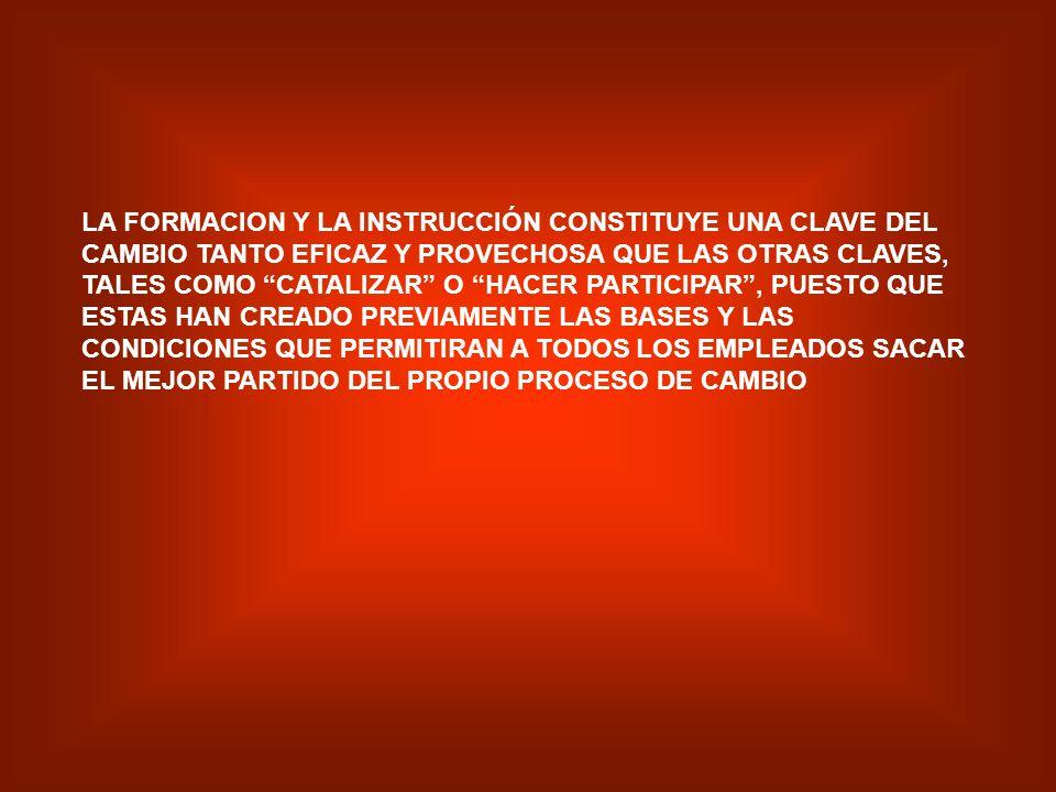 LA FORMACION Y LA INSTRUCCIÓN CONSTITUYE UNA CLAVE DEL CAMBIO TANTO EFICAZ Y PROVECHOSA QUE LAS OTRAS CLAVES, TALES COMO CATALIZAR O HACER PARTICIPAR , PUESTO QUE ESTAS HAN CREADO PREVIAMENTE LAS BASES Y LAS CONDICIONES QUE PERMITIRAN A TODOS LOS EMPLEADOS SACAR EL MEJOR PARTIDO DEL PROPIO PROCESO DE CAMBIO