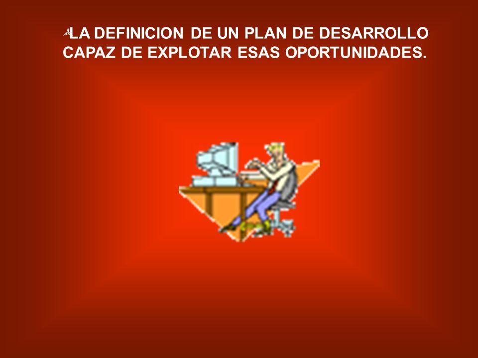 LA DEFINICION DE UN PLAN DE DESARROLLO CAPAZ DE EXPLOTAR ESAS OPORTUNIDADES.