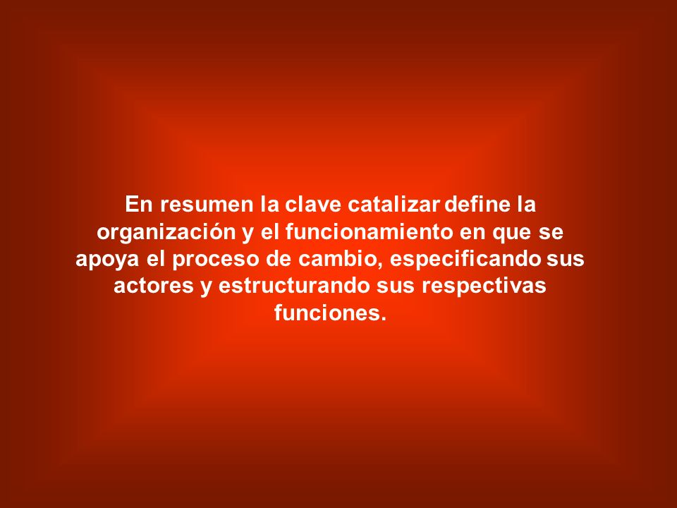 En resumen la clave catalizar define la organización y el funcionamiento en que se apoya el proceso de cambio, especificando sus actores y estructurando sus respectivas funciones.