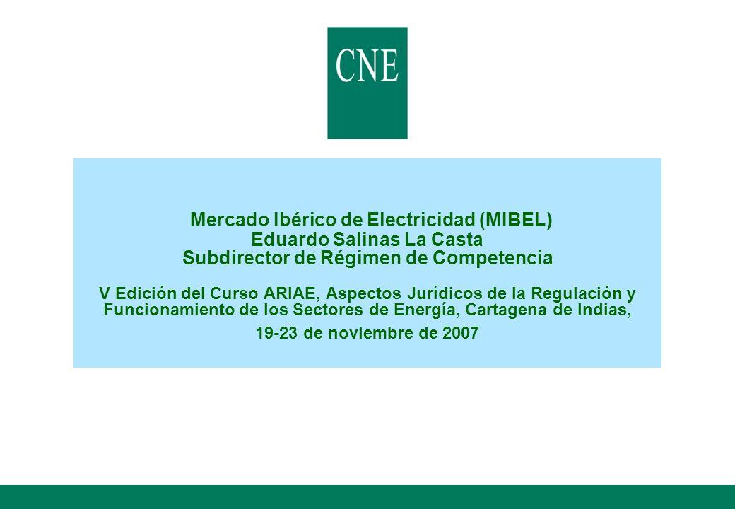 Mercado Ibérico de Electricidad (MIBEL) Eduardo Salinas La Casta Subdirector de Régimen de Competencia V Edición del Curso ARIAE, Aspectos Jurídicos de la Regulación y Funcionamiento de los Sectores de Energía, Cartagena de Indias, 19-23 de noviembre de 2007