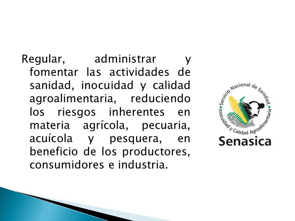 Regular, administrar y fomentar las actividades de sanidad, inocuidad y calidad agroalimentaria, reduciendo los riesgos inherentes en materia agrícola, pecuaria, acuícola y pesquera, en beneficio de los productores, consumidores e industria.