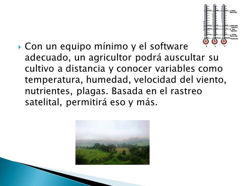 Con un equipo mínimo y el software adecuado, un agricultor podrá auscultar su cultivo a distancia y conocer variables como temperatura, humedad, velocidad del viento, nutrientes, plagas.