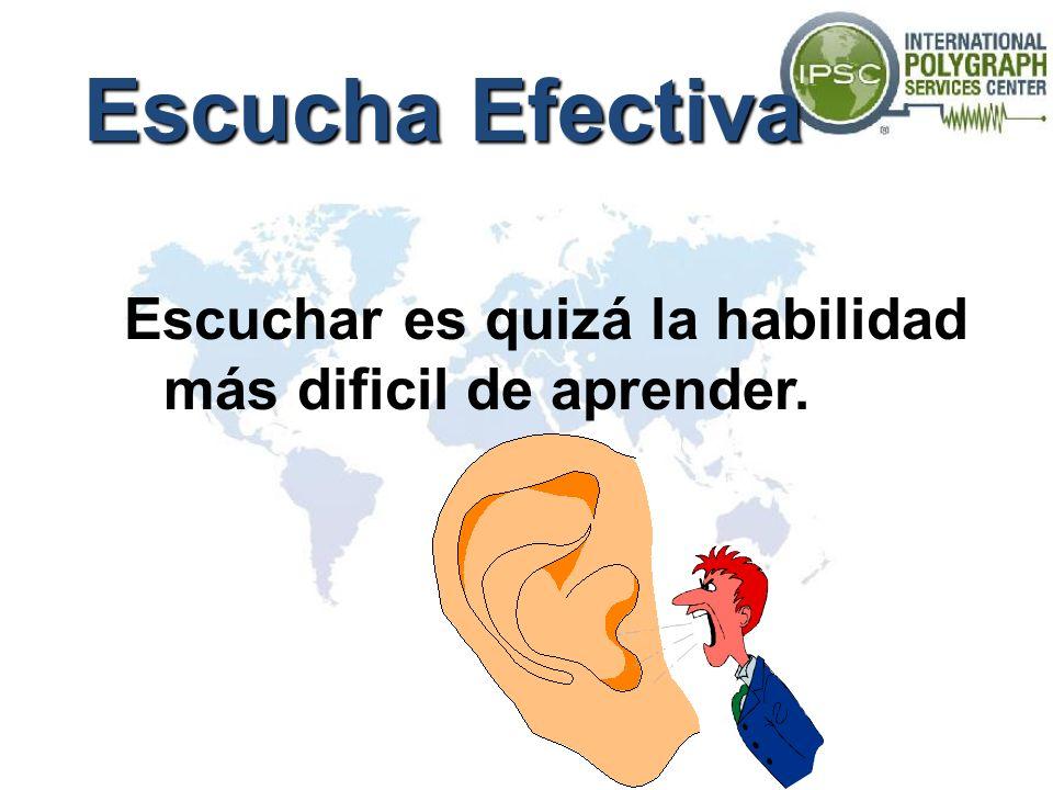 Escucha Efectiva Escuchar es quizá la habilidad más dificil de aprender.
