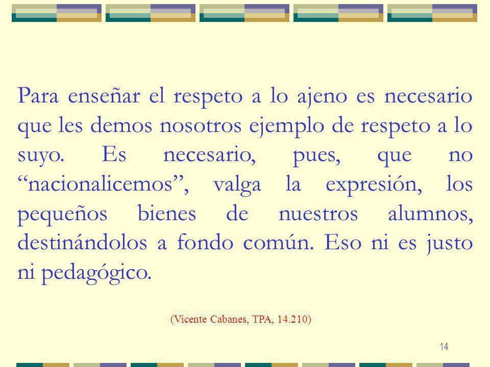 Para enseñar el respeto a lo ajeno es necesario que les demos nosotros ejemplo de respeto a lo suyo. Es necesario, pues, que no nacionalicemos , valga la expresión, los pequeños bienes de nuestros alumnos, destinándolos a fondo común. Eso ni es justo ni pedagógico.