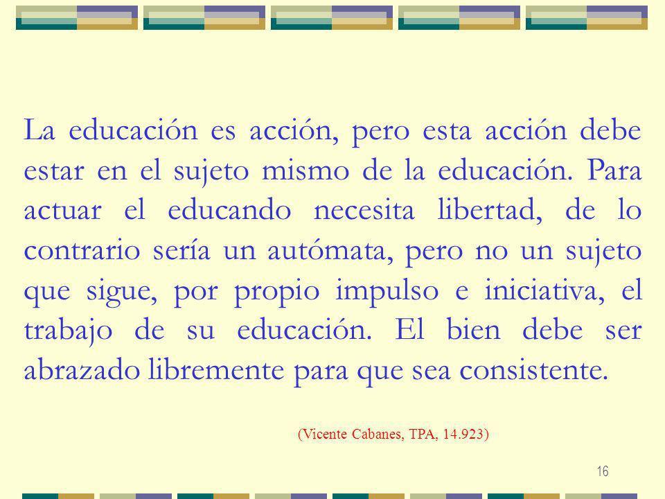 La educación es acción, pero esta acción debe estar en el sujeto mismo de la educación. Para actuar el educando necesita libertad, de lo contrario sería un autómata, pero no un sujeto que sigue, por propio impulso e iniciativa, el trabajo de su educación. El bien debe ser abrazado libremente para que sea consistente.