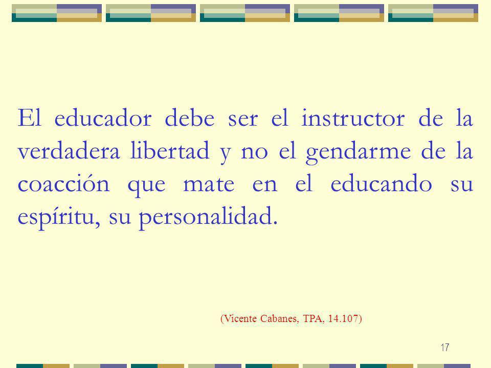 El educador debe ser el instructor de la verdadera libertad y no el gendarme de la coacción que mate en el educando su espíritu, su personalidad.