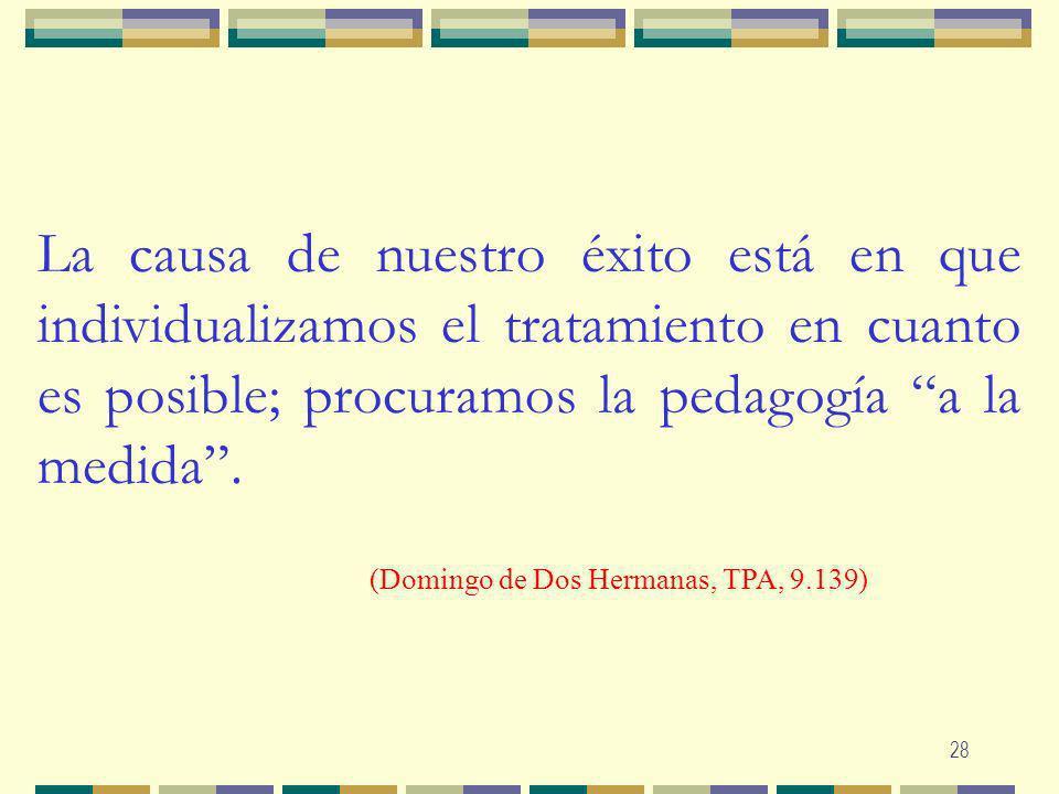 La causa de nuestro éxito está en que individualizamos el tratamiento en cuanto es posible; procuramos la pedagogía a la medida .