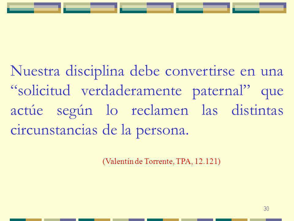 Nuestra disciplina debe convertirse en una solicitud verdaderamente paternal que actúe según lo reclamen las distintas circunstancias de la persona.