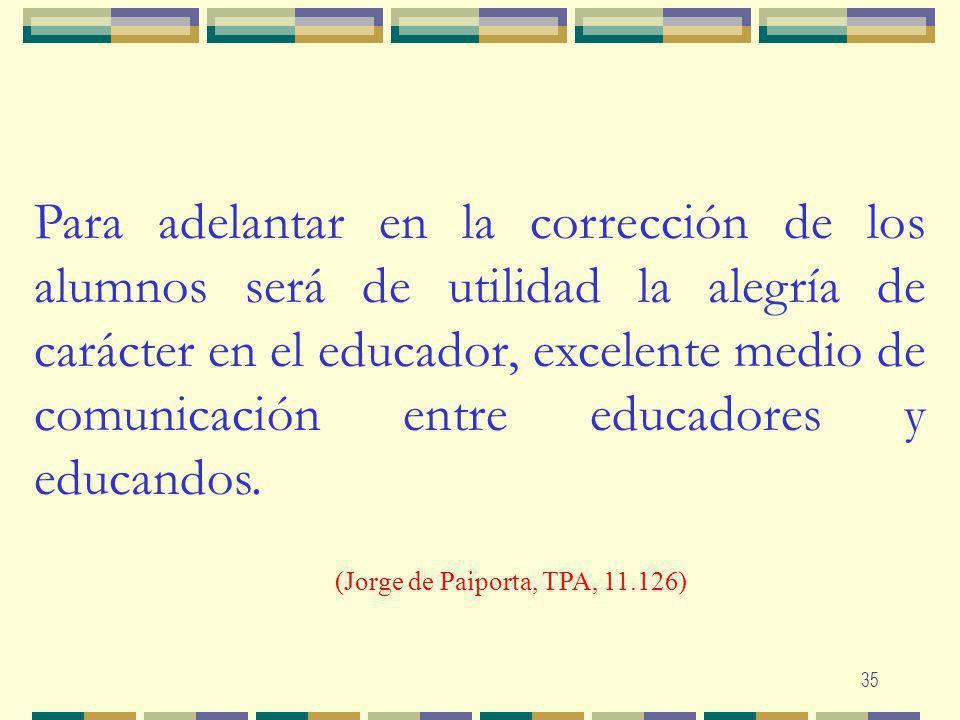 Para adelantar en la corrección de los alumnos será de utilidad la alegría de carácter en el educador, excelente medio de comunicación entre educadores y educandos.