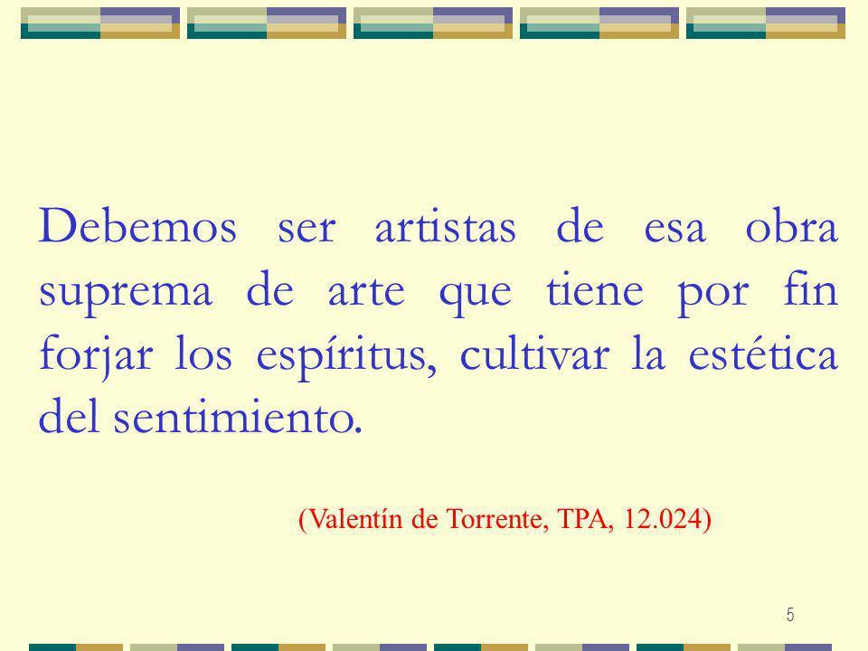 Debemos ser artistas de esa obra suprema de arte que tiene por fin forjar los espíritus, cultivar la estética del sentimiento.