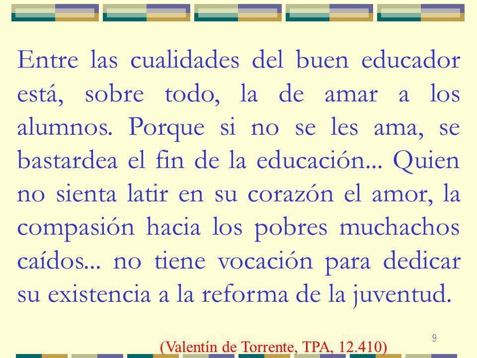 Entre las cualidades del buen educador está, sobre todo, la de amar a los alumnos. Porque si no se les ama, se bastardea el fin de la educación... Quien no sienta latir en su corazón el amor, la compasión hacia los pobres muchachos caídos... no tiene vocación para dedicar su existencia a la reforma de la juventud.
