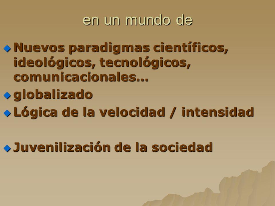 en un mundo de Nuevos paradigmas científicos, ideológicos, tecnológicos, comunicacionales… globalizado.