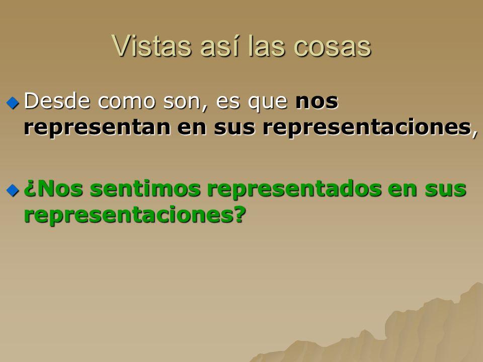 Vistas así las cosas Desde como son, es que nos representan en sus representaciones, ¿Nos sentimos representados en sus representaciones
