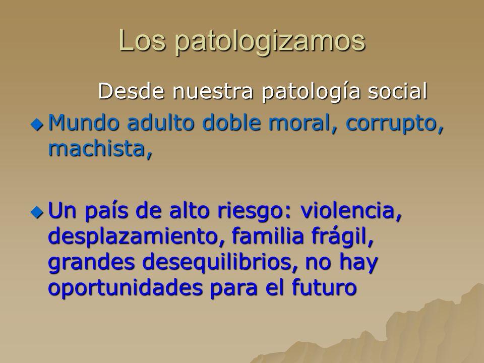 Los patologizamos Desde nuestra patología social