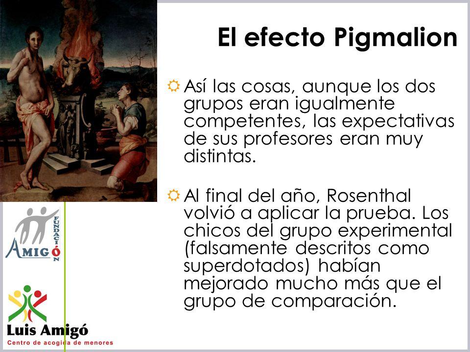 El efecto Pigmalion Así las cosas, aunque los dos grupos eran igualmente competentes, las expectativas de sus profesores eran muy distintas.