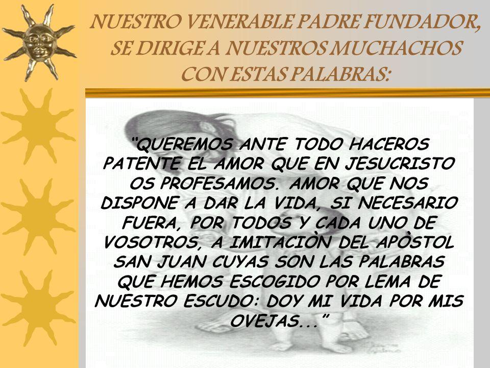 NUESTRO VENERABLE PADRE FUNDADOR, SE DIRIGE A NUESTROS MUCHACHOS CON ESTAS PALABRAS: