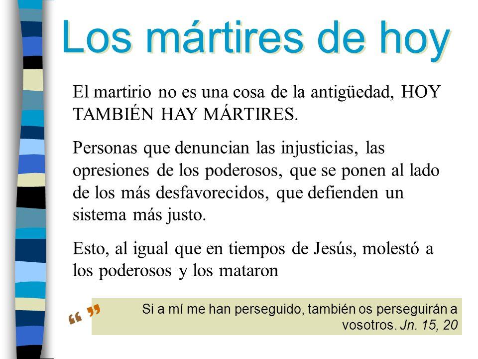Los mártires de hoy El martirio no es una cosa de la antigüedad, HOY TAMBIÉN HAY MÁRTIRES.