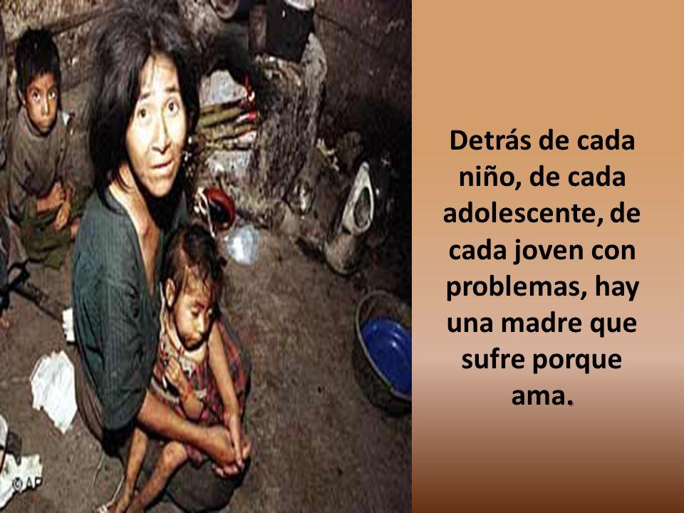 Detrás de cada niño, de cada adolescente, de cada joven con problemas, hay una madre que sufre porque ama.