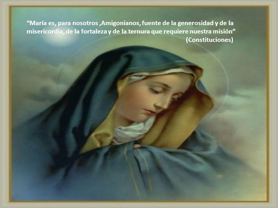 María es, para nosotros ,Amigonianos, fuente de la generosidad y de la misericordia, de la fortaleza y de la ternura que requiere nuestra misión