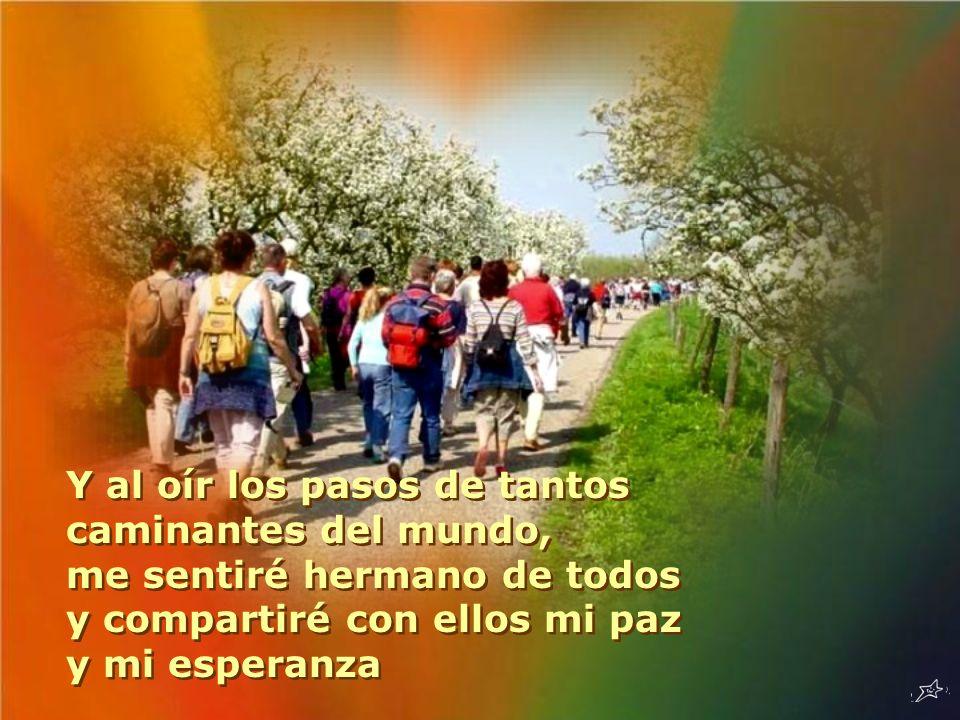 Y al oír los pasos de tantos caminantes del mundo, me sentiré hermano de todos y compartiré con ellos mi paz y mi esperanza