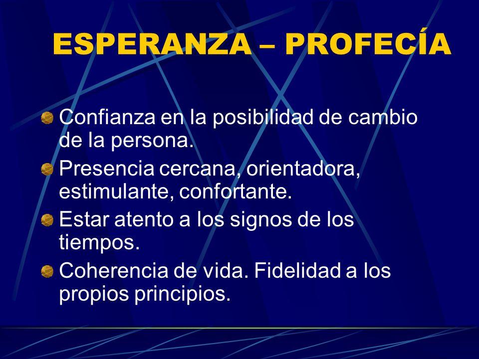 ESPERANZA – PROFECÍAConfianza en la posibilidad de cambio de la persona. Presencia cercana, orientadora, estimulante, confortante.