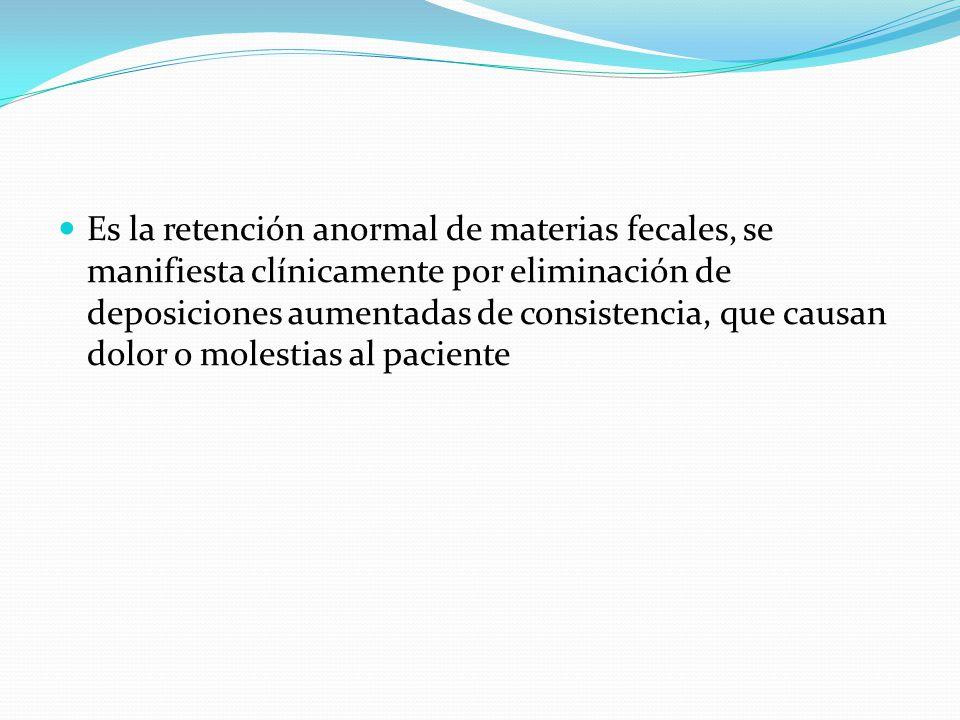 Es la retención anormal de materias fecales, se manifiesta clínicamente por eliminación de deposiciones aumentadas de consistencia, que causan dolor o molestias al paciente