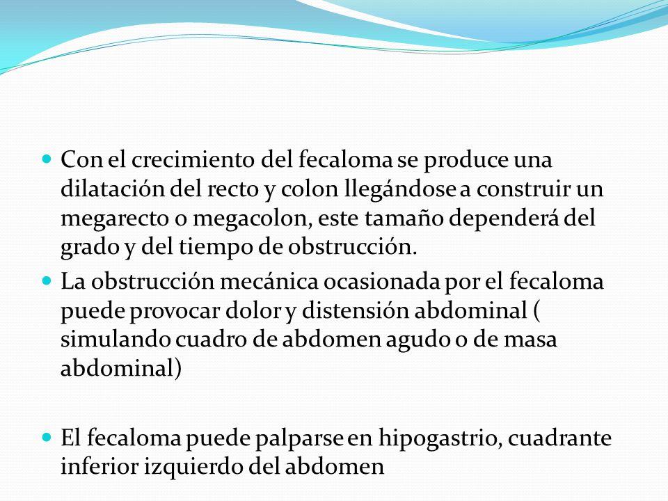 Con el crecimiento del fecaloma se produce una dilatación del recto y colon llegándose a construir un megarecto o megacolon, este tamaño dependerá del grado y del tiempo de obstrucción.