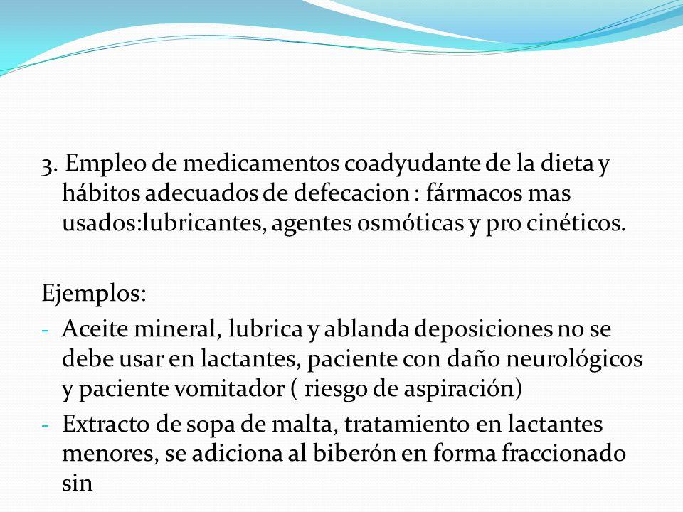 3. Empleo de medicamentos coadyudante de la dieta y hábitos adecuados de defecacion : fármacos mas usados:lubricantes, agentes osmóticas y pro cinéticos.