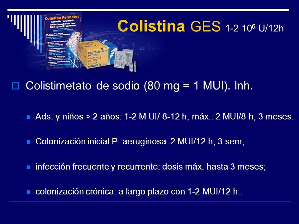 Colistina GES 1-2 106 U/12h Colistimetato de sodio (80 mg = 1 MUI). Inh. Ads. y niños > 2 años: 1-2 M UI/ 8-12 h, máx.: 2 MUI/8 h, 3 meses.