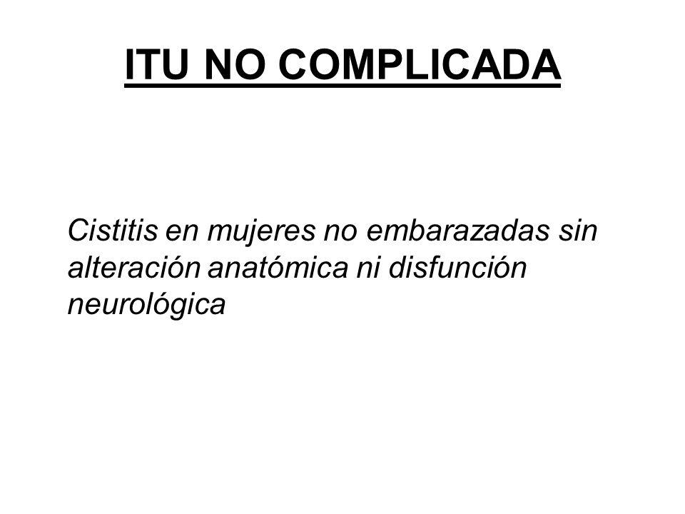ITU NO COMPLICADA Cistitis en mujeres no embarazadas sin alteración anatómica ni disfunción neurológica.