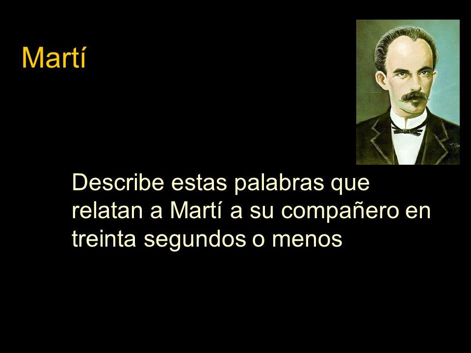 Martí Describe estas palabras que relatan a Martí a su compañero en treinta segundos o menos