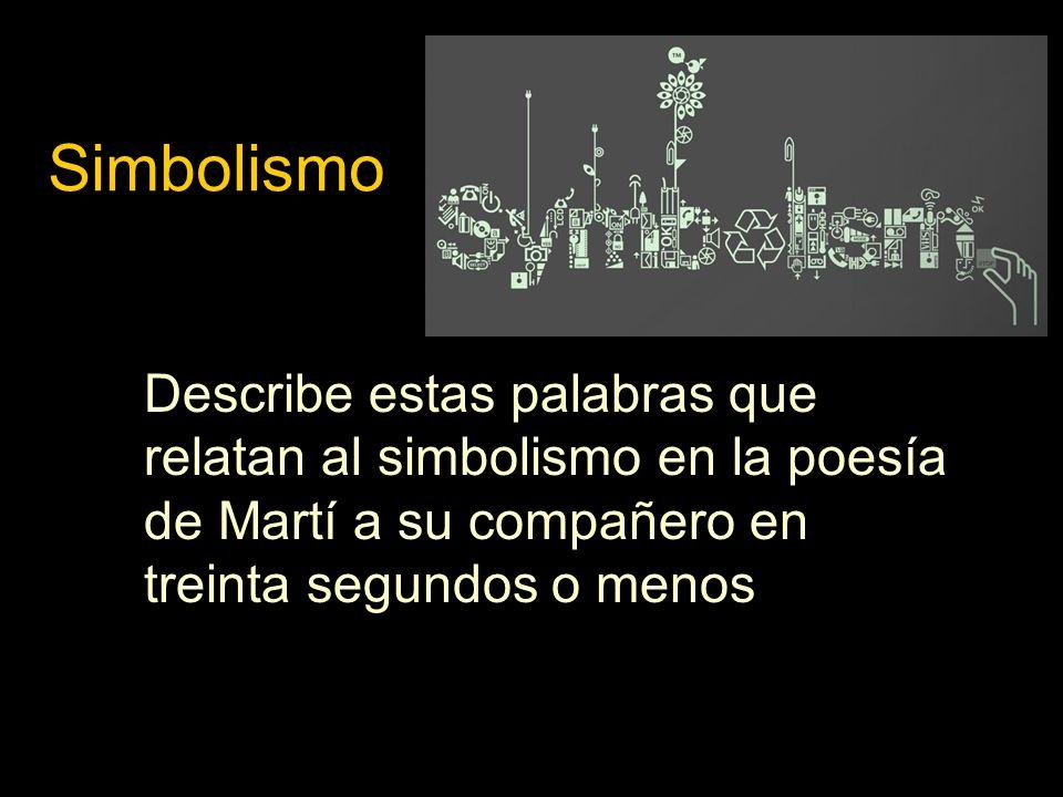 Simbolismo Describe estas palabras que relatan al simbolismo en la poesía de Martí a su compañero en treinta segundos o menos.