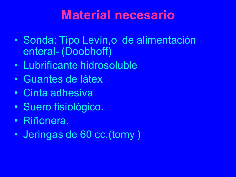 Material necesario Sonda: Tipo Levin,o de alimentación enteral- (Doobhoff) Lubrificante hidrosoluble.