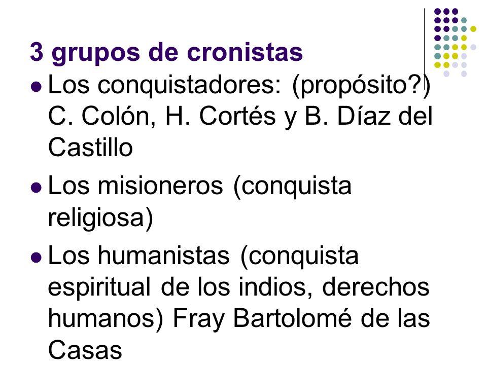 3 grupos de cronistas Los conquistadores: (propósito ) C. Colón, H. Cortés y B. Díaz del Castillo. Los misioneros (conquista religiosa)