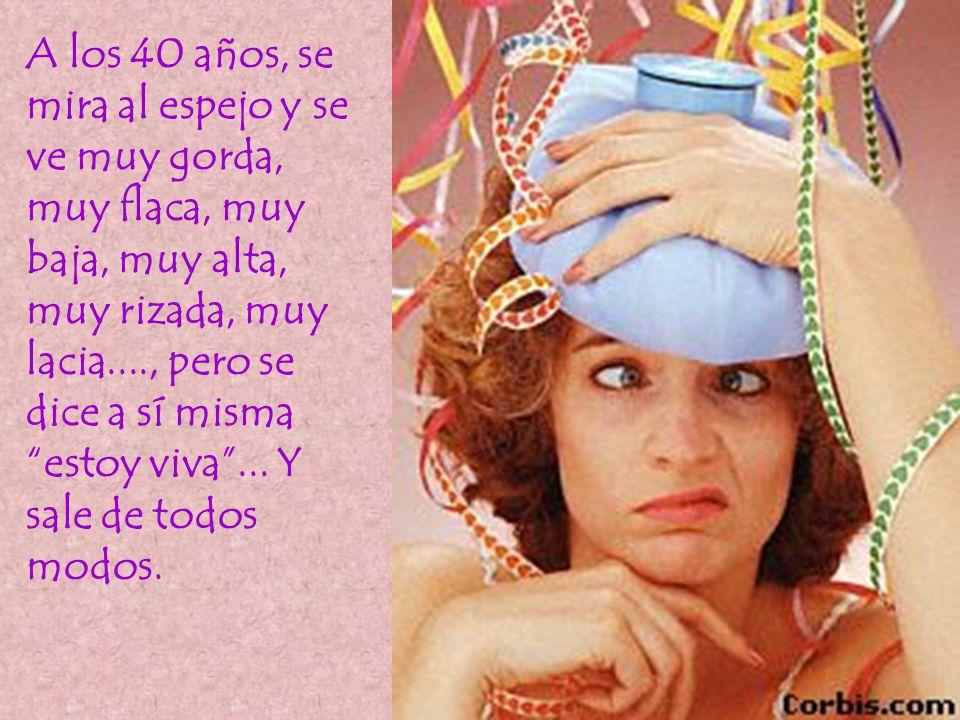 A los 40 años, se mira al espejo y se ve muy gorda, muy flaca, muy baja, muy alta, muy rizada, muy lacia...., pero se dice a sí misma estoy viva ...