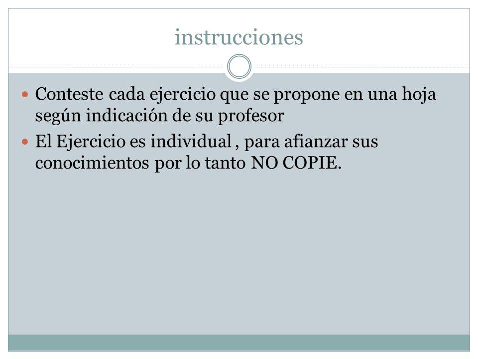 instrucciones Conteste cada ejercicio que se propone en una hoja según indicación de su profesor.