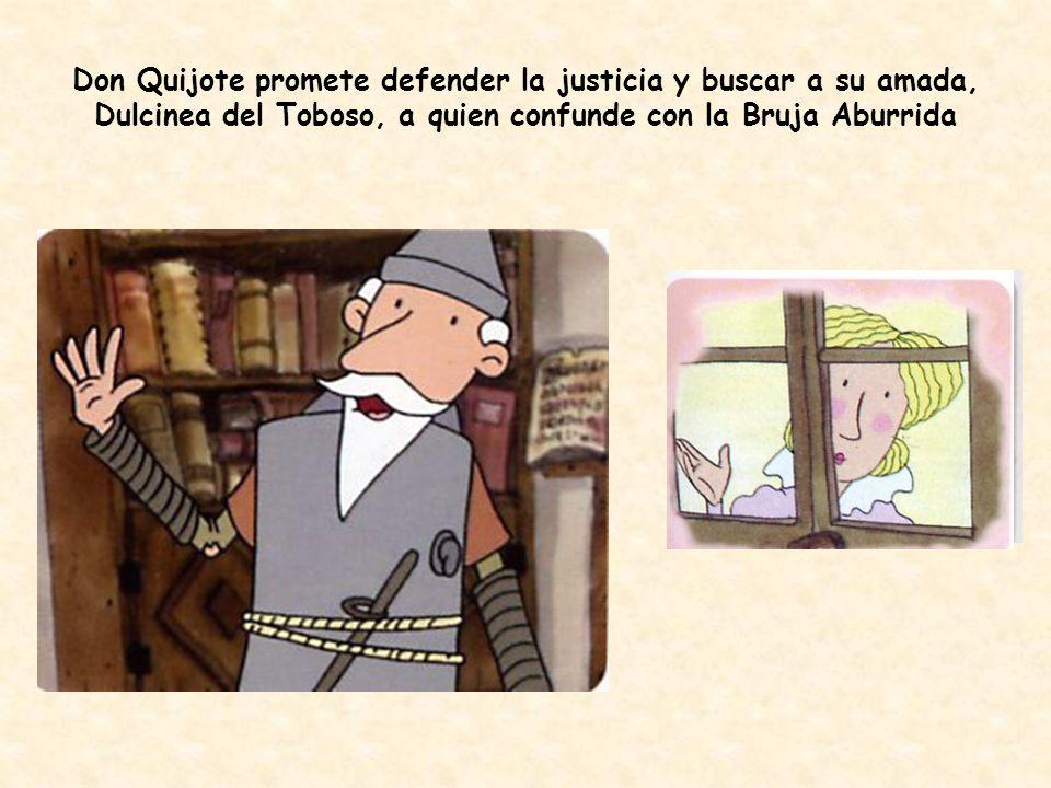 Don Quijote promete defender la justicia y buscar a su amada, Dulcinea del Toboso, a quien confunde con la Bruja Aburrida