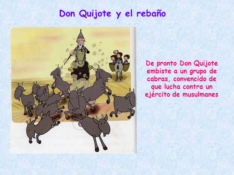 Don Quijote y el rebaño De pronto Don Quijote embiste a un grupo de cabras, convencido de que lucha contra un ejército de musulmanes.