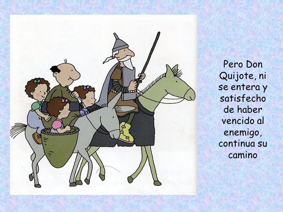Pero Don Quijote, ni se entera y satisfecho de haber vencido al enemigo, continua su camino