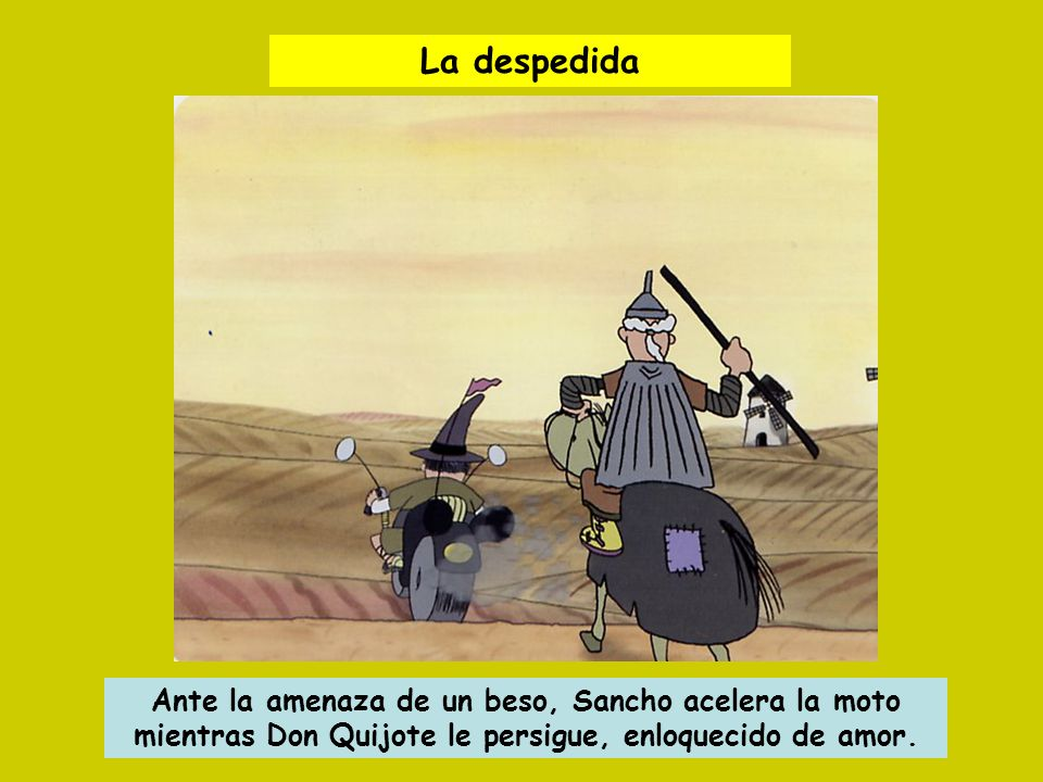 La despedida Ante la amenaza de un beso, Sancho acelera la moto mientras Don Quijote le persigue, enloquecido de amor.