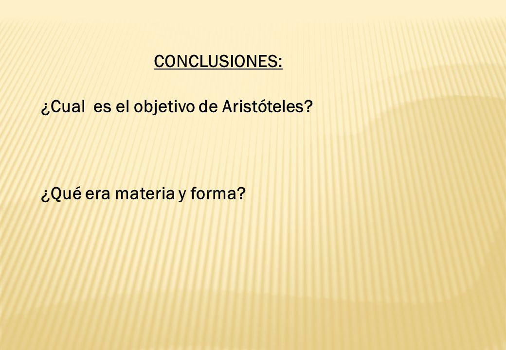 CONCLUSIONES: ¿Cual es el objetivo de Aristóteles ¿Qué era materia y forma