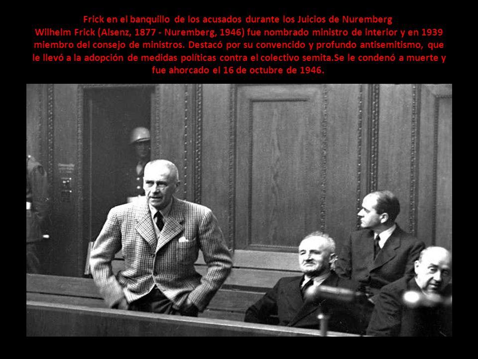 Frick en el banquillo de los acusados durante los Juicios de Nuremberg Wilhelm Frick (Alsenz, 1877 - Nuremberg, 1946) fue nombrado ministro de interior y en 1939 miembro del consejo de ministros.