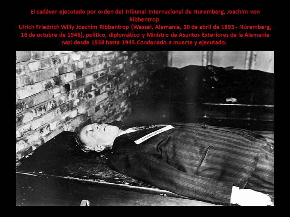El cadáver ejecutado por orden del Tribunal Internacional de Nuremberg, Joachim von Ribbentrop Ulrich Friedrich Willy Joachim Ribbentrop (Wessel, Alemania, 30 de abril de 1893 - Núremberg, 16 de octubre de 1946), político, diplomático y Ministro de Asuntos Exteriores de la Alemania nazi desde 1938 hasta 1945.Condenado a muerte y ejecutado.