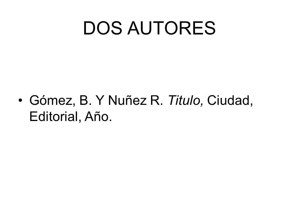 DOS AUTORES Gómez, B. Y Nuñez R. Titulo, Ciudad, Editorial, Año.