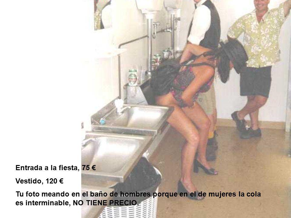 Entrada a la fiesta, 75 € Vestido, 120 € Tu foto meando en el baño de hombres porque en el de mujeres la cola es interminable, NO TIENE PRECIO.